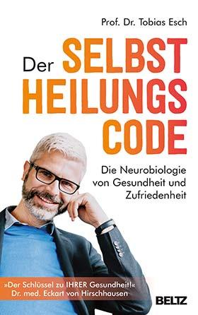 Prof. Dr. Tobias Esch: Der Selbstheilungscode - Die Neurobiologie von Gesundheit und Zufriedenheit