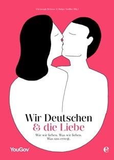 Wir Deutschen und die Liebe: Wie wir lieben. Was wir lieben. Was uns erregt.